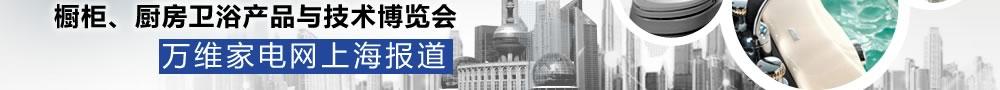 橱柜、厨房卫浴产品与技术博览会 万维家电网上海报道